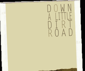 Down A Little Dirt Road A